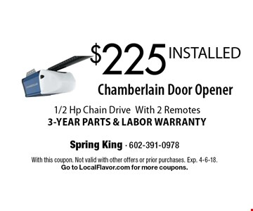 $225 INSTALLED Chamberlain Door Opener. 1/2 Hp Chain Drive With 2 Remotes. 3-YEAR PARTS & LABOR WARRANTY. With this coupon. Not valid with other offers or prior purchases. Exp. 4-6-18. Go to LocalFlavor.com for more coupons.