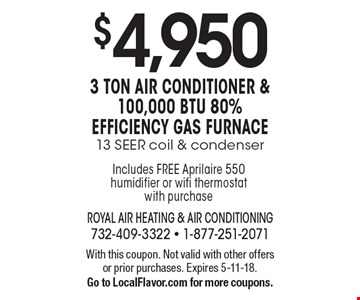$4,950 3 ton air conditioner & 100,000 btu 80% efficiency gas furnace.13 SEER coil & condenser. With this coupon. Not valid with other offers or prior purchases. Expires 5-11-18. Go to LocalFlavor.com for more coupons.