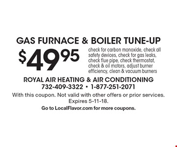 $49.95 Gas furnace & boiler tune-up. Check for carbon monoxide, check all safety devices, check for gas leaks, check flue pipe, check thermostat, check & oil motors, adjust burner efficiency, clean & vacuum burners. With this coupon. Not valid with other offers or prior services. Expires 5-11-18. Go to LocalFlavor.com for more coupons.