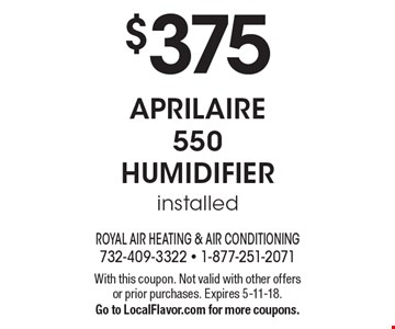 $375 aprilaire 550 humidifier installed. With this coupon. Not valid with other offers or prior purchases. Expires 5-11-18. Go to LocalFlavor.com for more coupons.