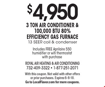 $4,9503 ton air conditioner & 100,000 btu 80% efficiency gas furnace13 SEER coil & condenser. With this coupon. Not valid with other offers or prior purchases. Expires 6-8-18. Go to LocalFlavor.com for more coupons.