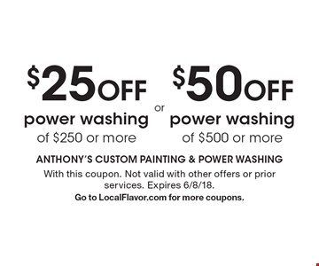 $25 OFF power washing of $250 or more OR $50 OFF power washing of $500 or more. With this coupon. Not valid with other offers or prior services. Expires 6/8/18. Go to LocalFlavor.com for more coupons.