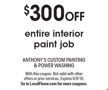 $300 OFF entire interior paint job. With this coupon. Not valid with other offers or prior services. Expires 6/8/18. Go to LocalFlavor.com for more coupons.