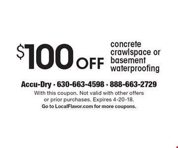 $100 Off concrete crawlspace or basement waterproofing. With this coupon. Not valid with other offers or prior purchases. Expires 4-20-18.Go to LocalFlavor.com for more coupons.