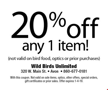 20% off any 1 item! (not valid on bird food, optics or prior purchases). With this coupon. Not valid on sale items, optics, other offers, special orders, gift certificates or prior sales. Offer expires 1-4-19.