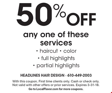 50% Off any one of these services - haircut - color- full highlights- partial highlights. With this coupon. First time clients only. Cash or check only. Not valid with other offers or prior services. Expires 3-31-18. Go to LocalFlavor.com for more coupons.