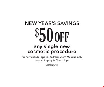 NEW YEAR'S SAVINGS $50 OFF any single new cosmetic procedure for new clients - applies to Permanent Makeup only. Does not apply to Touch-Ups. Expires 2/9/18.