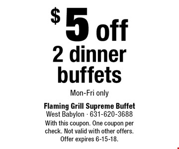 $5off 2 dinner buffets. Mon-Fri only. With this coupon. One coupon per check. Not valid with other offers. Offer expires 6-15-18.