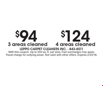 $124 4 areas cleaned. $94 3 areas cleaned. With this coupon. Up to 200 sq. ft. per area. Fuel surcharges may apply. Travel charge for outlying areas. Not valid with other offers. Expires 2/23/18.