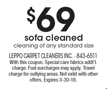 $69 cleaning of any standard sizesofa cleaned . With this coupon. Special care fabrics addt'l. charge. Fuel surcharges may apply. Travel charge for outlying areas. Not valid with other offers. Expires 3-30-18.