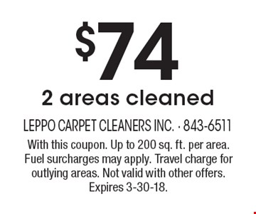 $74 2 areas cleaned. With this coupon. Up to 200 sq. ft. per area. Fuel surcharges may apply. Travel charge for outlying areas. Not valid with other offers. Expires 3-30-18.
