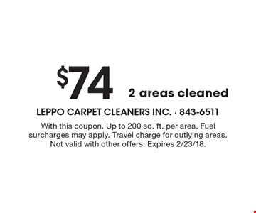 $74 2 areas cleaned. With this coupon. Up to 200 sq. ft. per area. Fuel surcharges may apply. Travel charge for outlying areas. Not valid with other offers. Expires 2/23/18.