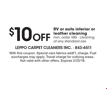 $10 off RV or auto interior or leather cleaning. Min. order $85. Cleaning of any standard size. With this coupon. Special care fabrics addt'l. charge. Fuel surcharges may apply. Travel charge for outlying areas. Not valid with other offers. Expires 2/23/18.