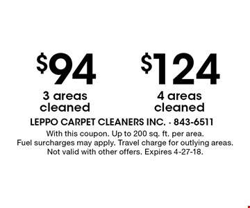 $124 4 areas cleaned. $94 3 areas cleaned. With this coupon. Up to 200 sq. ft. per area. Fuel surcharges may apply. Travel charge for outlying areas.  Not valid with other offers. Expires 4-27-18.