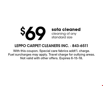 $69 sofa cleaned cleaning of any standard size. With this coupon. Special care fabrics addt'l. charge. Fuel surcharges may apply. Travel charge for outlying areas. Not valid with other offers. Expires 6-15-18.