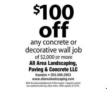 $100 off any concrete or decorative wall job of $2,000 or more. With the acknowledgement of this coupon. Coupons cannot be combined with any other offers. Offer expires 4/13/18.