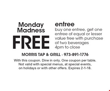 Monday Madness. FREE entree. Buy one entree, get one entree of equal or lesser value free with purchase of two beverages 4pm to close. With this coupon. Dine in only. One coupon per table. Not valid with special menus, at special events, on holidays or with other offers. Expires 2-1-18.