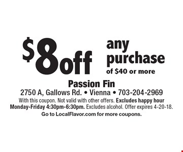 $8 off any purchase of $40 or more. With this coupon. Not valid with other offers. Excludes happy hour Monday-Friday 4:30pm-6:30pm. Excludes alcohol. Offer expires 4-20-18. Go to LocalFlavor.com for more coupons.