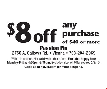$8 off any purchase of $40 or more. With this coupon. Not valid with other offers. Excludes happy hour Monday-Friday 4:30pm-6:30pm. Excludes alcohol. Offer expires 2/8/19. Go to LocalFlavor.com for more coupons.