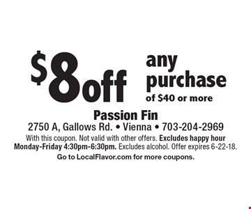 $8 off any purchase of $40 or more. With this coupon. Not valid with other offers. Excludes happy hour Monday-Friday 4:30pm-6:30pm. Excludes alcohol. Offer expires 6-22-18. Go to LocalFlavor.com for more coupons.