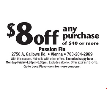 $8 off any purchase of $40 or more. With this coupon. Not valid with other offers. Excludes happy hour Monday-Friday 4:30pm-6:30pm. Excludes alcohol. Offer expires 10-5-18. Go to LocalFlavor.com for more coupons.