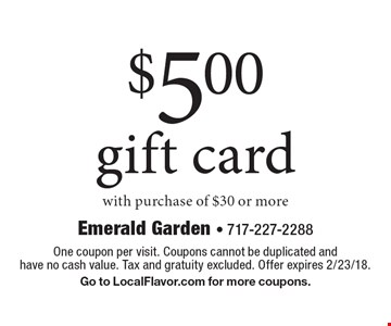 $5.00 gift card. With purchase of $30 or more. One coupon per visit. Coupons cannot be duplicated and have no cash value. Tax and gratuity excluded. Offer expires 2/23/18. Go to LocalFlavor.com for more coupons.