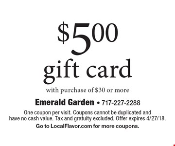 $5 gift card with purchase of $30 or more. One coupon per visit. Coupons cannot be duplicated and have no cash value. Tax and gratuity excluded. Offer expires 4/27/18. Go to LocalFlavor.com for more coupons.