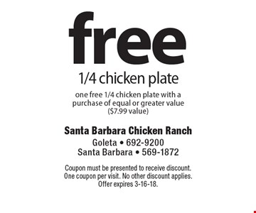 free 1/4 chicken plate one free 1/4 chicken plate with a purchase of equal or greater value ($7.99 value). Coupon must be presented to receive discount. One coupon per visit. No other discount applies. Offer expires 3-16-18.