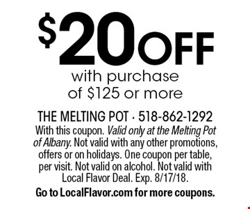 $20 OFF with purchase of $125 or more. With this coupon. Valid only at the Melting Pot of Albany. Not valid with any other promotions, offers or on holidays. One coupon per table, per visit. Not valid on alcohol. Not valid with Local Flavor Deal. Exp. 8/17/18. Go to LocalFlavor.com for more coupons.