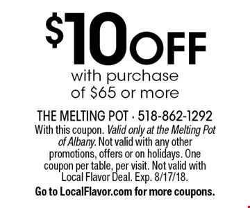 $10 OFF with purchase of $65 or more. With this coupon. Valid only at the Melting Pot of Albany. Not valid with any otherpromotions, offers or on holidays. Onecoupon per table, per visit. Not valid withLocal Flavor Deal. Exp. 8/17/18. Go to LocalFlavor.com for more coupons.