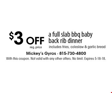 $3 OFF reg. price a full slab bbq baby back rib dinner, includes fries, coleslaw & garlic bread. With this coupon. Not valid with any other offers. No limit. Expires 5-18-18.