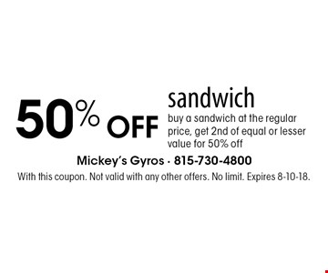 50% OFF sandwich buy a sandwich at the regular price, get 2nd of equal or lesser value for 50% off. With this coupon. Not valid with any other offers. No limit. Expires 8-10-18.