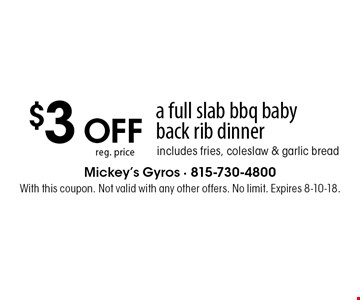 $3 OFF reg. pricea full slab bbq baby back rib dinnerincludes fries, coleslaw & garlic bread. With this coupon. Not valid with any other offers. No limit. Expires 8-10-18.