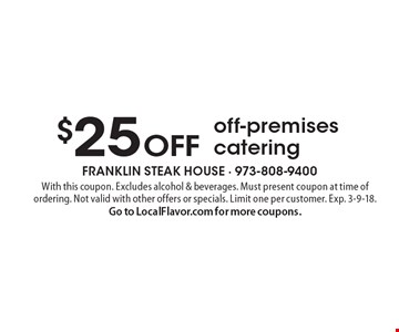 $25 OFF off-premises catering. With this coupon. Excludes alcohol & beverages. Must present coupon at time of ordering. Not valid with other offers or specials. Limit one per customer. Exp. 3-9-18. 