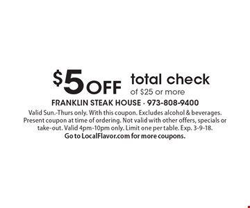 $5 OFF total check of $25 or more. Valid Sun.-Thurs only. With this coupon. Excludes alcohol & beverages. Present coupon at time of ordering. Not valid with other offers, specials or take-out. Valid 4pm-10pm only. Limit one per table. Exp. 3-9-18. Go to LocalFlavor.com for more coupons.