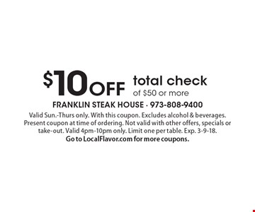 $10 OFF total check of $50 or more. Valid Sun.-Thurs only. With this coupon. Excludes alcohol & beverages. Present coupon at time of ordering. Not valid with other offers, specials or take-out. Valid 4pm-10pm only. Limit one per table. Exp. 3-9-18. Go to LocalFlavor.com for more coupons.