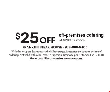 $25 off off-premises catering of $200 or more. With this coupon. Excludes alcohol & beverages. Must present coupon at time of ordering. Not valid with other offers or specials. Limit one per customer. Exp. 5-11-18. Go to LocalFlavor.com for more coupons.