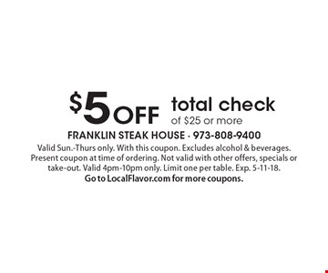 $5 off total check of $25 or more. Valid Sun.-Thurs only. With this coupon. Excludes alcohol & beverages. Present coupon at time of ordering. Not valid with other offers, specials or take-out. Valid 4pm-10pm only. Limit one per table. Exp. 5-11-18. Go to LocalFlavor.com for more coupons.
