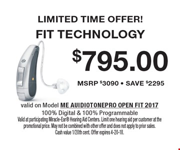 LIMITED TIME OFFER! $795.00 FIT TECHNOLOGY MSRP $3090 - SAVE $2295. valid on Model ME AUIDIOTONEPRO OPEN FIT 2017100% Digital & 100% ProgrammableValid at participating Miracle-Ear Hearing Aid Centers. Limit one hearing aid per customer at the promotional price. May not be combined with other offer and does not apply to prior sales. Cash value 1/20th cent. Offer expires 4-20-18.