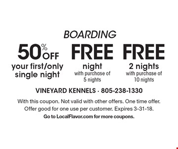 Boarding. 50% off your first/only single night. Free 2 nights with purchase of 10 nights. Free night with purchase of 5 nights. With this coupon. Not valid with other offers. One time offer. Offer good for one use per customer. Expires 3-31-18. Go to LocalFlavor.com for more coupons.