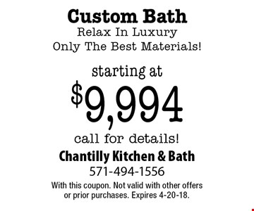 starting at $9,994 Custom Bath. Relax In Luxury. Only The Best Materials! call for details!. With this coupon. Not valid with other offers or prior purchases. Expires 4-20-18.