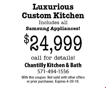 $24,999 Luxurious Custom Kitchen. Includes all Samsung Appliances! call for details!. With this coupon. Not valid with other offers or prior purchases. Expires 4-20-18.