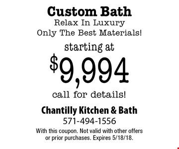Starting at $9,994 Custom Bath. Relax In Luxury. Only The Best Materials! Call for details! With this coupon. Not valid with other offers or prior purchases. Expires 5/18/18.