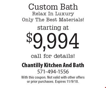 Custom Bath Relax In Luxury Only The Best Materials! Starting at $9,994 call for details!. With this coupon. Not valid with other offers or prior purchases. Expires 11/9/18.