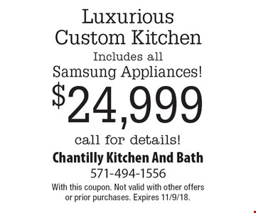 Luxurious Custom Kitchen Includes all Samsung Appliances! $24,999 Call for details!. With this coupon. Not valid with other offers or prior purchases. Expires 11/9/18.