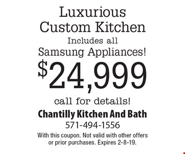 $24,999 Luxurious Custom Kitchen Includes all Samsung Appliances! call for details!. With this coupon. Not valid with other offers or prior purchases. Expires 2-8-19.