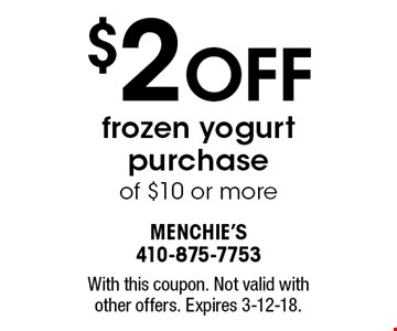 $2 OFF frozen yogurt purchase of $10 or more. With this coupon. Not valid with other offers. Expires 3-12-18.