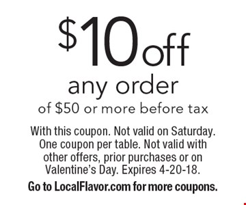 $10off any order of $50 or more before tax. With this coupon. Not valid on Saturday. One coupon per table. Not valid with other offers, prior purchases or on Valentine's Day. Expires 4-20-18.Go to LocalFlavor.com for more coupons.