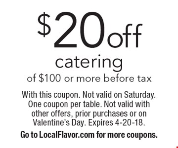 $20off catering of $100 or more before tax. With this coupon. Not valid on Saturday. One coupon per table. Not valid with other offers, prior purchases or on Valentine's Day. Expires 4-20-18.Go to LocalFlavor.com for more coupons.