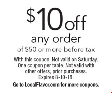 $10off any order of $50 or more before tax. With this coupon. Not valid on Saturday. One coupon per table. Not valid with other offers, prior purchases. Expires 8-10-18.Go to LocalFlavor.com for more coupons.